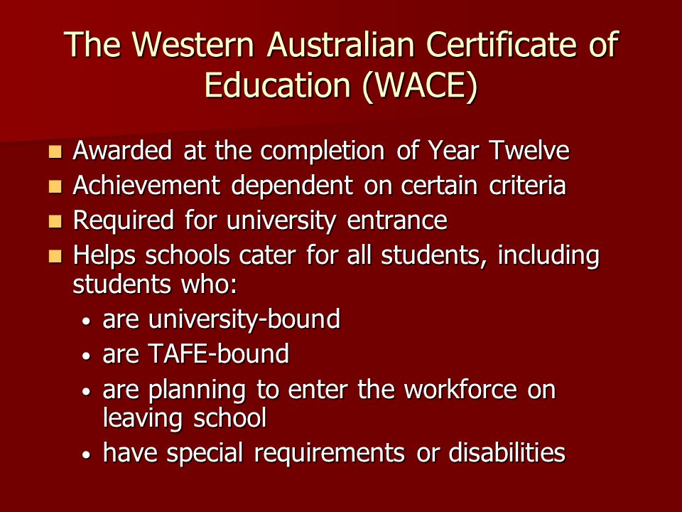 The Western Australian Certificate of Education (WACE) Awarded at the completion of Year Twelve Awarded at the completion of Year Twelve Achievement dependent on certain criteria Achievement dependent on certain criteria Required for university entrance Required for university entrance Helps schools cater for all students, including students who: Helps schools cater for all students, including students who: are university-bound are university-bound are TAFE-bound are TAFE-bound are planning to enter the workforce on leaving school are planning to enter the workforce on leaving school have special requirements or disabilities have special requirements or disabilities