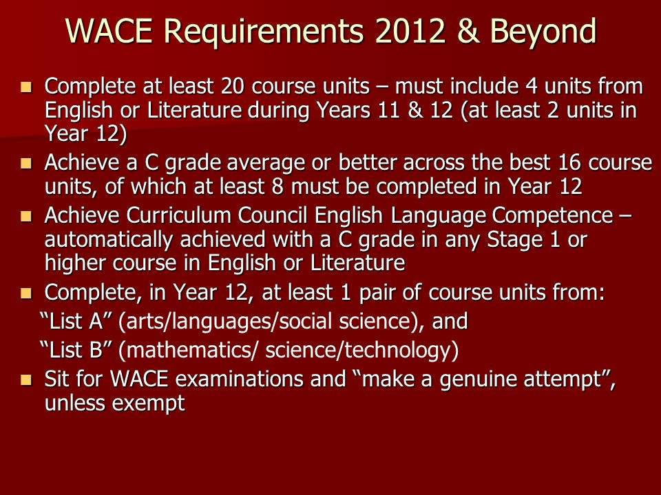 WACE Requirements 2012 & Beyond Complete at least 20 course units – must include 4 units from English or Literature during Years 11 & 12 (at least 2 units in Year 12) Complete at least 20 course units – must include 4 units from English or Literature during Years 11 & 12 (at least 2 units in Year 12) Achieve a C grade average or better across the best 16 course units, of which at least 8 must be completed in Year 12 Achieve a C grade average or better across the best 16 course units, of which at least 8 must be completed in Year 12 Achieve Curriculum Council English Language Competence – automatically achieved with a C grade in any Stage 1 or higher course in English or Literature Achieve Curriculum Council English Language Competence – automatically achieved with a C grade in any Stage 1 or higher course in English or Literature Complete, in Year 12, at least 1 pair of course units from: Complete, in Year 12, at least 1 pair of course units from: List A and List A (arts/languages/social science), and List B List B (mathematics/ science/technology) Sit for WACE examinations and make a genuine attempt , unless exempt Sit for WACE examinations and make a genuine attempt , unless exempt