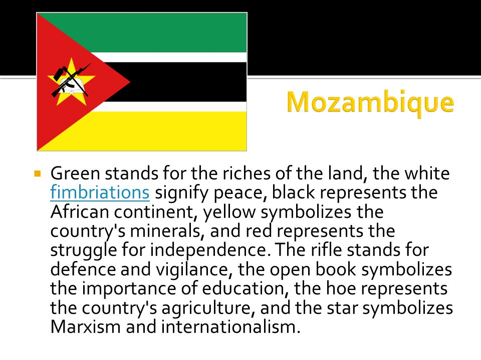  Green stands for the riches of the land, the white fimbriations signify peace, black represents the African continent, yellow symbolizes the country s minerals, and red represents the struggle for independence.