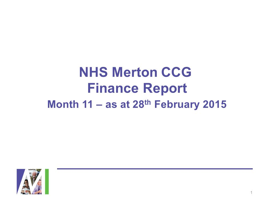 NHS Merton CCG Finance Report Month 11 – as at 28 th February 2015 1