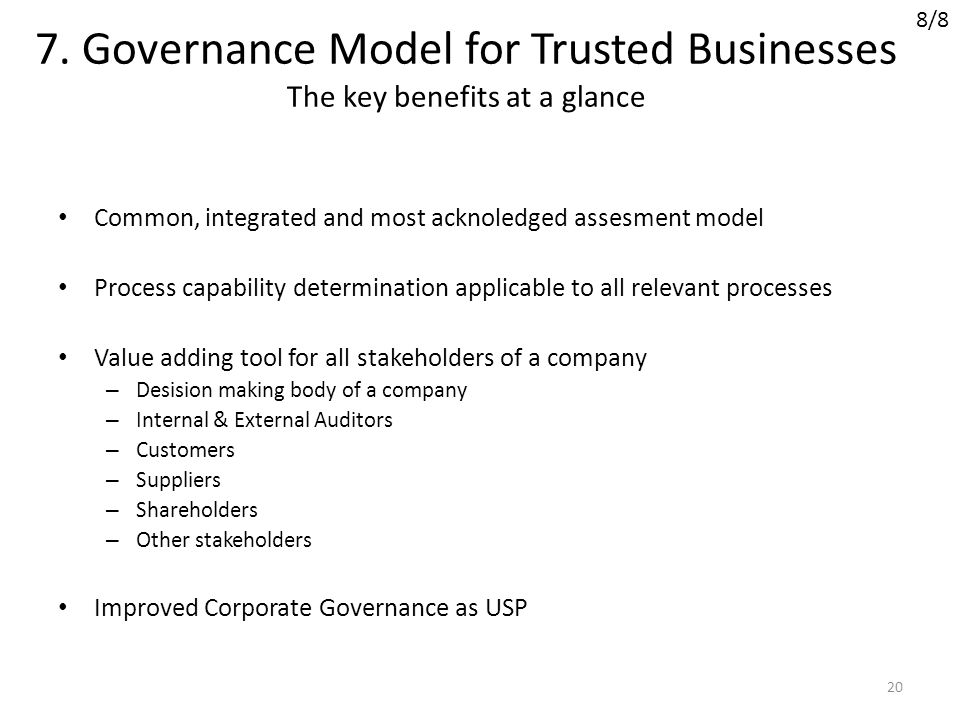 7. Governance Model for Trusted Businesses The key benefits at a glance Common, integrated and most acknoledged assesment model Process capability det