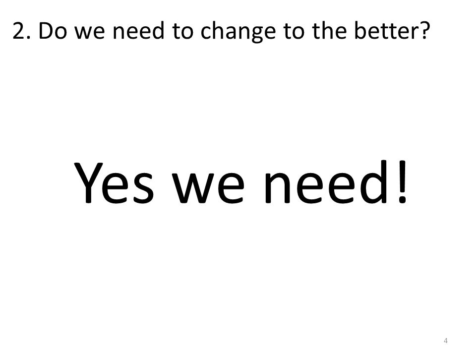 2. Do we need to change to the better Yes we need! 4