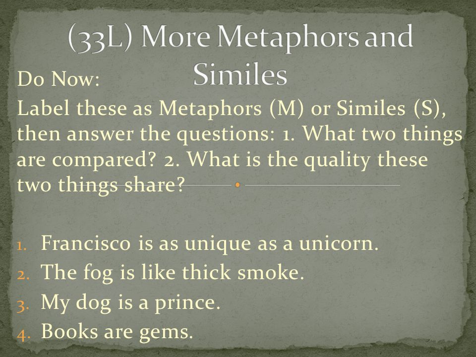 Do Now: Label these as Metaphors (M) or Similes (S), then answer the questions: 1.