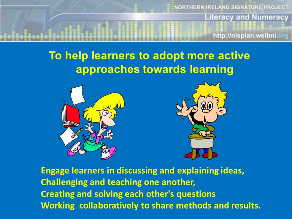 To help learners to adopt more active approaches towards learning Engage learners in discussing and explaining ideas, Challenging and teaching one another, Creating and solving each other s questions Working collaboratively to share methods and results.