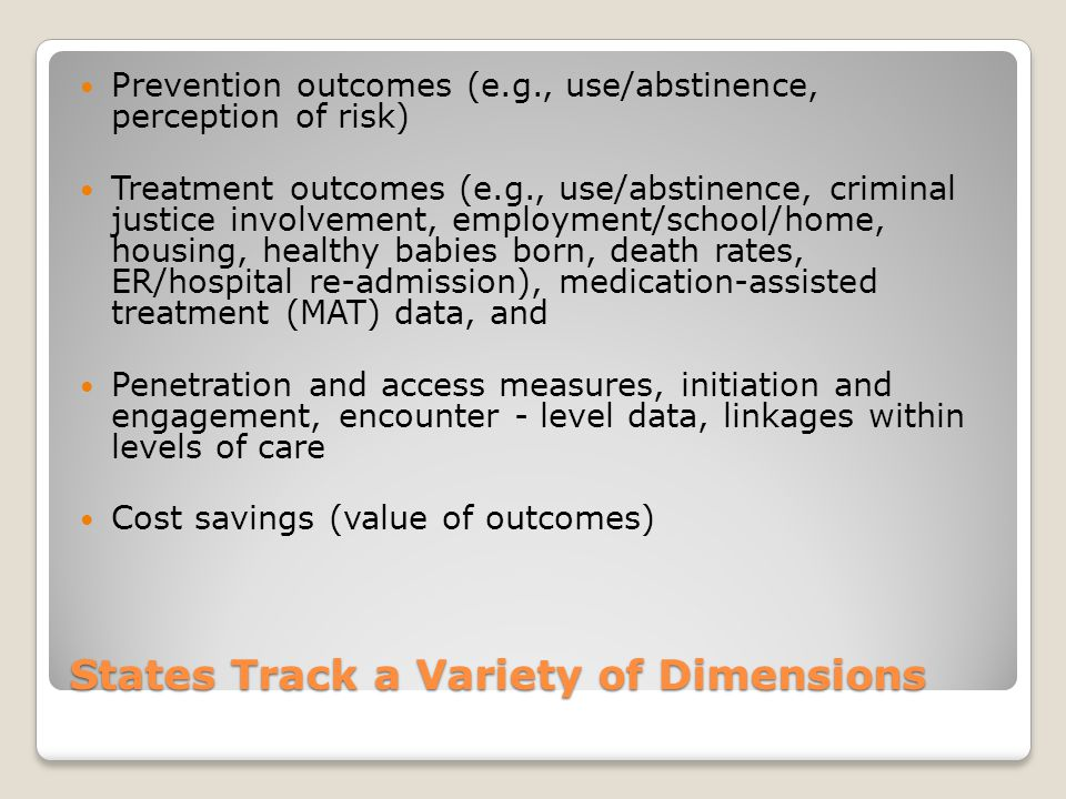 States Track a Variety of Dimensions Prevention outcomes (e.g., use/abstinence, perception of risk) Treatment outcomes (e.g., use/abstinence, criminal justice involvement, employment/school/home, housing, healthy babies born, death rates, ER/hospital re-admission), medication-assisted treatment (MAT) data, and Penetration and access measures, initiation and engagement, encounter - level data, linkages within levels of care Cost savings (value of outcomes)