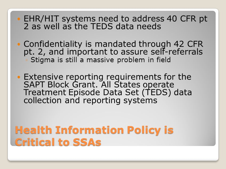 Health Information Policy is Critical to SSAs EHR/HIT systems need to address 40 CFR pt 2 as well as the TEDS data needs Confidentiality is mandated through 42 CFR pt.