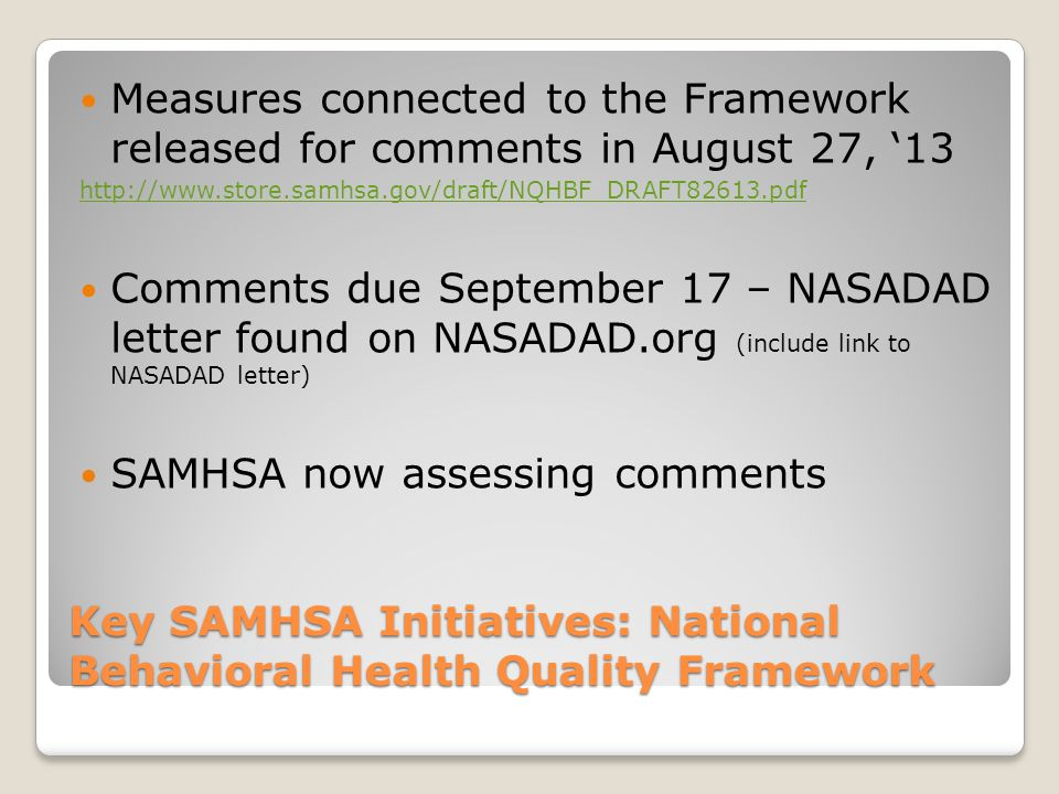 Key SAMHSA Initiatives: National Behavioral Health Quality Framework Measures connected to the Framework released for comments in August 27, '13 http://www.store.samhsa.gov/draft/NQHBF_DRAFT82613.pdf Comments due September 17 – NASADAD letter found on NASADAD.org (include link to NASADAD letter) SAMHSA now assessing comments