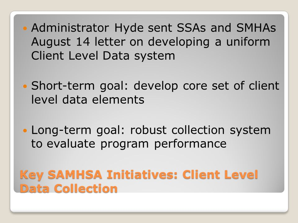 Key SAMHSA Initiatives: Client Level Data Collection Administrator Hyde sent SSAs and SMHAs August 14 letter on developing a uniform Client Level Data system Short-term goal: develop core set of client level data elements Long-term goal: robust collection system to evaluate program performance