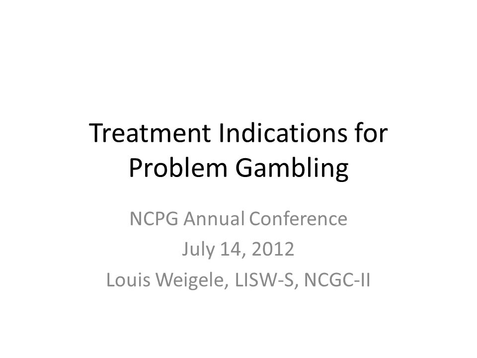 Treatment Indications for Problem Gambling NCPG Annual Conference July 14, 2012 Louis Weigele, LISW-S, NCGC-II
