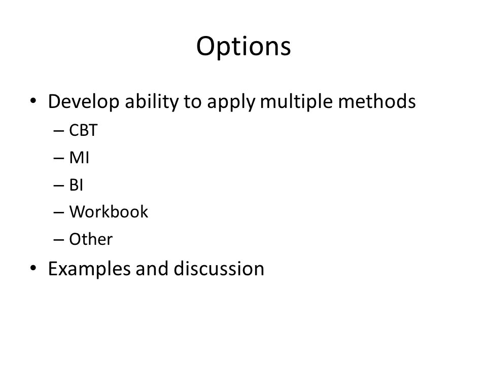 Options Develop ability to apply multiple methods – CBT – MI – BI – Workbook – Other Examples and discussion