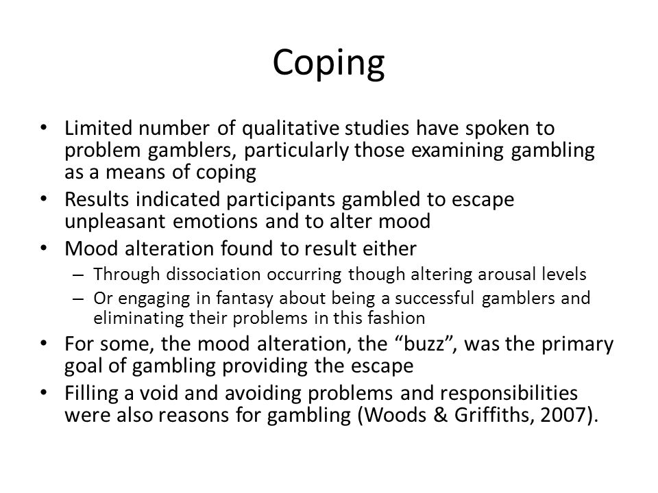 Coping Limited number of qualitative studies have spoken to problem gamblers, particularly those examining gambling as a means of coping Results indicated participants gambled to escape unpleasant emotions and to alter mood Mood alteration found to result either – Through dissociation occurring though altering arousal levels – Or engaging in fantasy about being a successful gamblers and eliminating their problems in this fashion For some, the mood alteration, the buzz , was the primary goal of gambling providing the escape Filling a void and avoiding problems and responsibilities were also reasons for gambling (Woods & Griffiths, 2007).