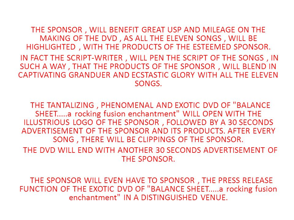 THE SPONSOR, WILL BENEFIT GREAT USP AND MILEAGE ON THE MAKING OF THE DVD, AS ALL THE ELEVEN SONGS, WILL BE HIGHLIGHTED, WITH THE PRODUCTS OF THE ESTEEMED SPONSOR.