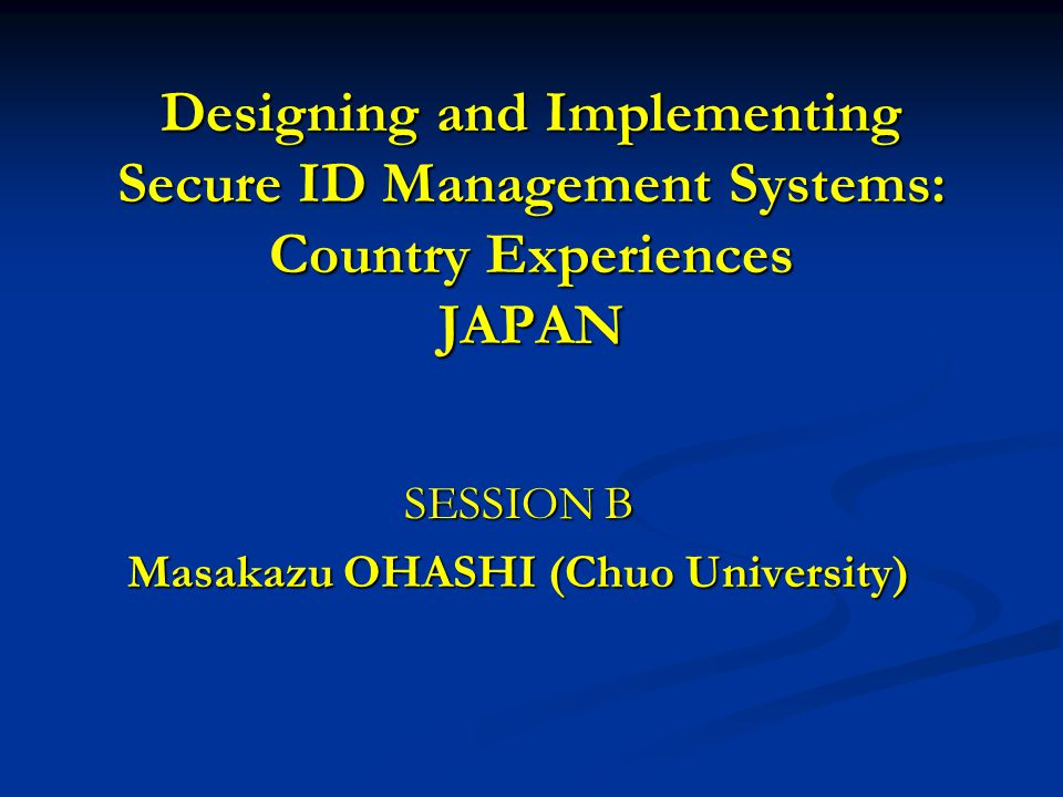 Designing and Implementing Secure ID Management Systems: Country Experiences JAPAN SESSION B Masakazu OHASHI (Chuo University)