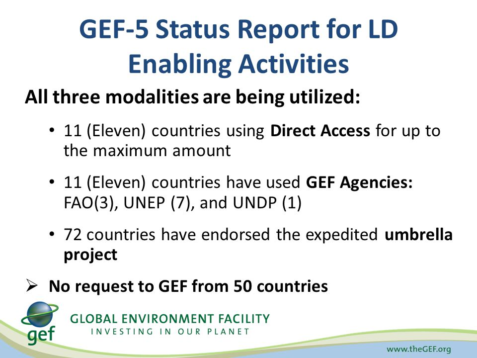 GEF-5 Status Report for LD Enabling Activities All three modalities are being utilized: 11 (Eleven) countries using Direct Access for up to the maximum amount 11 (Eleven) countries have used GEF Agencies: FAO(3), UNEP (7), and UNDP (1) 72 countries have endorsed the expedited umbrella project  No request to GEF from 50 countries