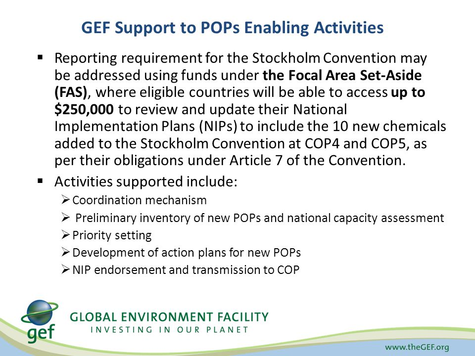  Reporting requirement for the Stockholm Convention may be addressed using funds under the Focal Area Set-Aside (FAS), where eligible countries will be able to access up to $250,000 to review and update their National Implementation Plans (NIPs) to include the 10 new chemicals added to the Stockholm Convention at COP4 and COP5, as per their obligations under Article 7 of the Convention.
