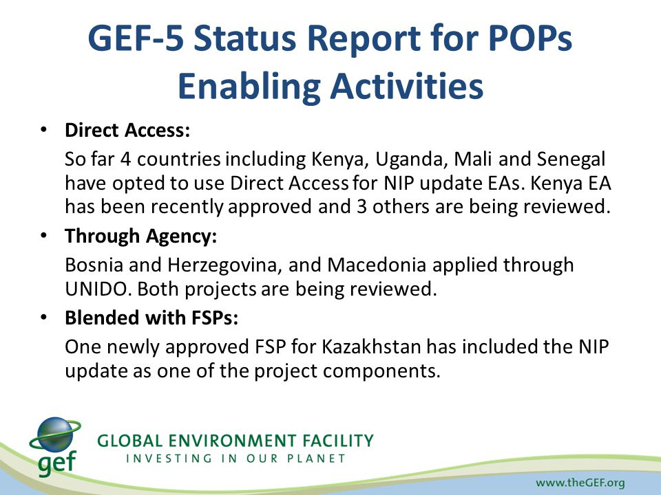 GEF-5 Status Report for POPs Enabling Activities Direct Access: So far 4 countries including Kenya, Uganda, Mali and Senegal have opted to use Direct Access for NIP update EAs.