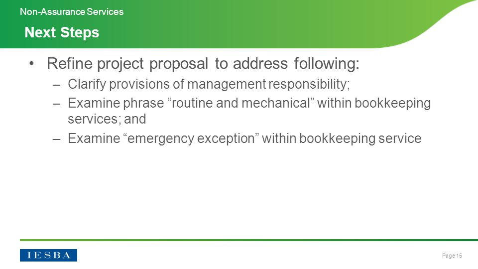 Page 15 Refine project proposal to address following: –Clarify provisions of management responsibility; –Examine phrase routine and mechanical within bookkeeping services; and –Examine emergency exception within bookkeeping service Next Steps Non-Assurance Services