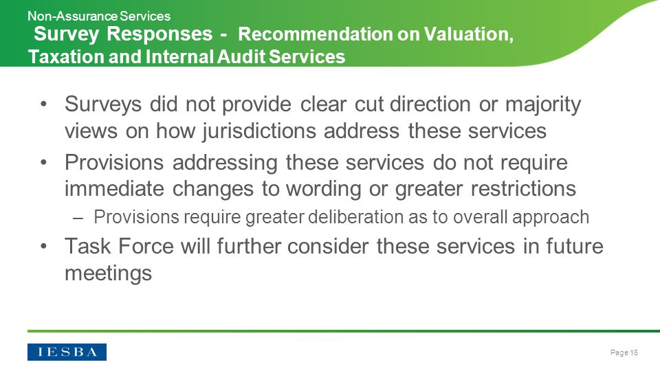 Page 16 Surveys did not provide clear cut direction or majority views on how jurisdictions address these services Provisions addressing these services do not require immediate changes to wording or greater restrictions –Provisions require greater deliberation as to overall approach Task Force will further consider these services in future meetings Survey Responses - Recommendation on Valuation, Taxation and Internal Audit Services Non-Assurance Services