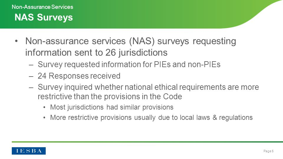 Page 5 Non-assurance services (NAS) surveys requesting information sent to 26 jurisdictions –Survey requested information for PIEs and non-PIEs –24 Responses received –Survey inquired whether national ethical requirements are more restrictive than the provisions in the Code Most jurisdictions had similar provisions More restrictive provisions usually due to local laws & regulations NAS Surveys Non-Assurance Services