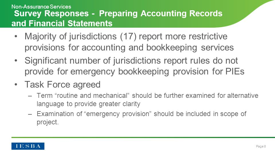 Page 8 Majority of jurisdictions (17) report more restrictive provisions for accounting and bookkeeping services Significant number of jurisdictions report rules do not provide for emergency bookkeeping provision for PIEs Task Force agreed –Term routine and mechanical should be further examined for alternative language to provide greater clarity –Examination of emergency provision should be included in scope of project.