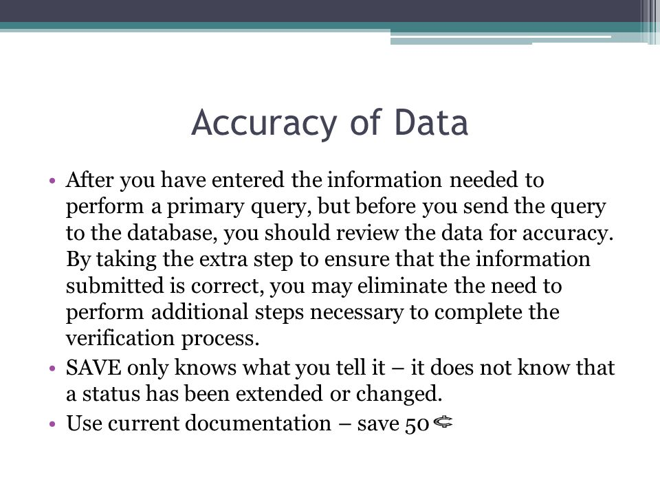 Accuracy of Data After you have entered the information needed to perform a primary query, but before you send the query to the database, you should review the data for accuracy.
