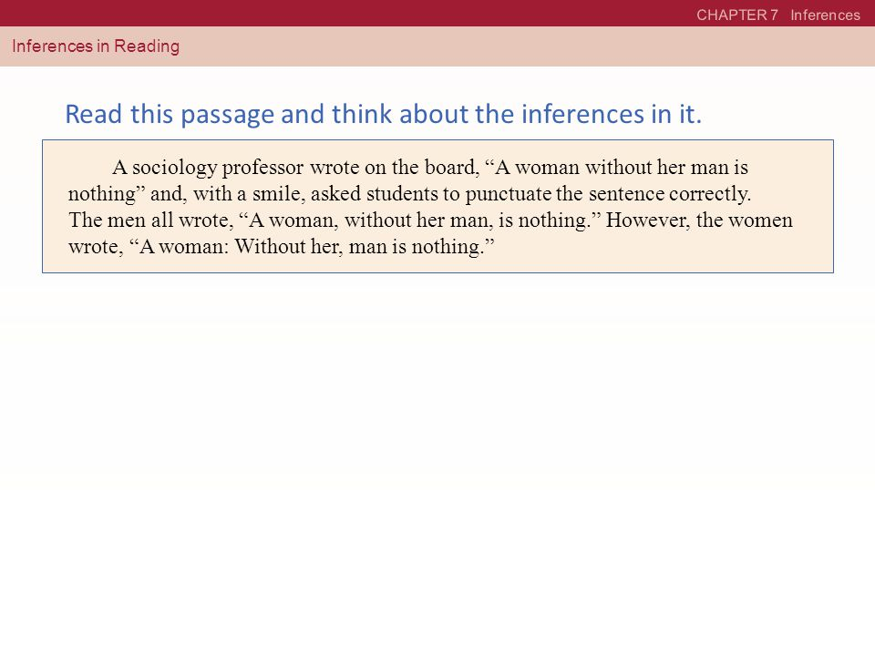 "CHAPTER 7 Inferences Inferences in Reading Read this passage and think about the inferences in it. A sociology professor wrote on the board, ""A woman"