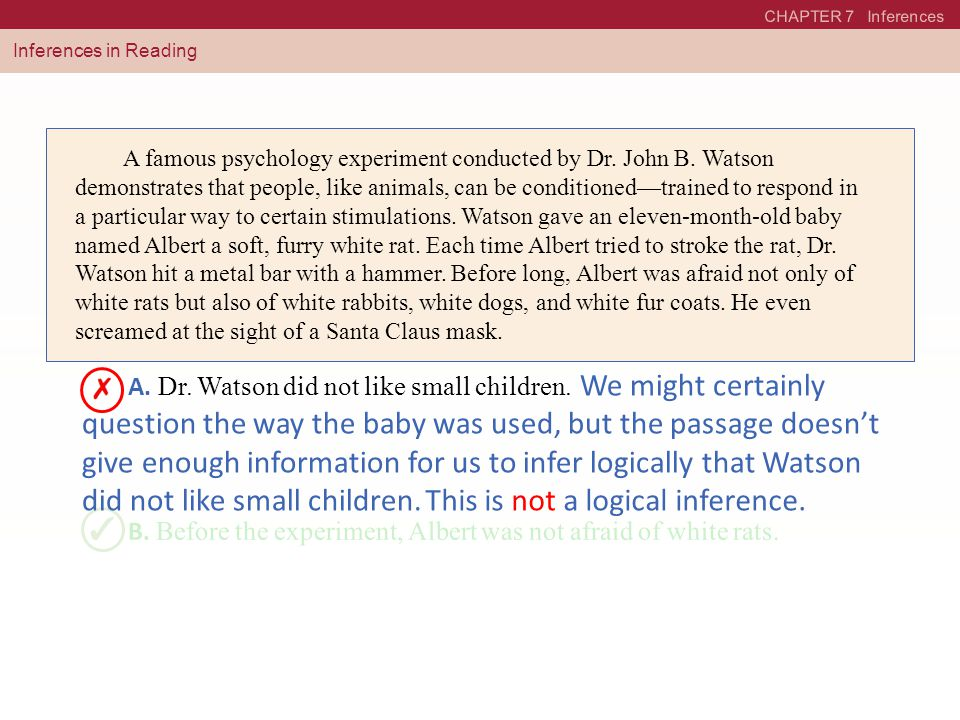 CHAPTER 7 Inferences Inferences in Reading A famous psychology experiment conducted by Dr. John B. Watson demonstrates that people, like animals, can