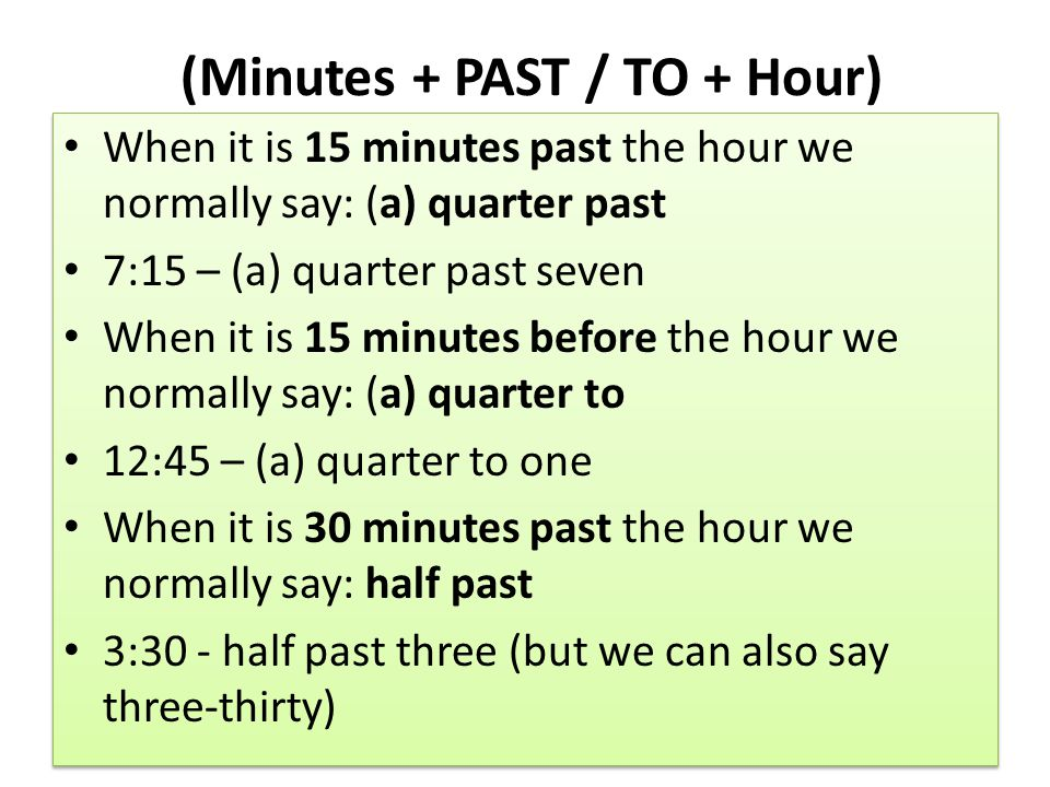 (Minutes + PAST / TO + Hour) When it is 15 minutes past the hour we normally say: (a) quarter past 7:15 – (a) quarter past seven When it is 15 minutes