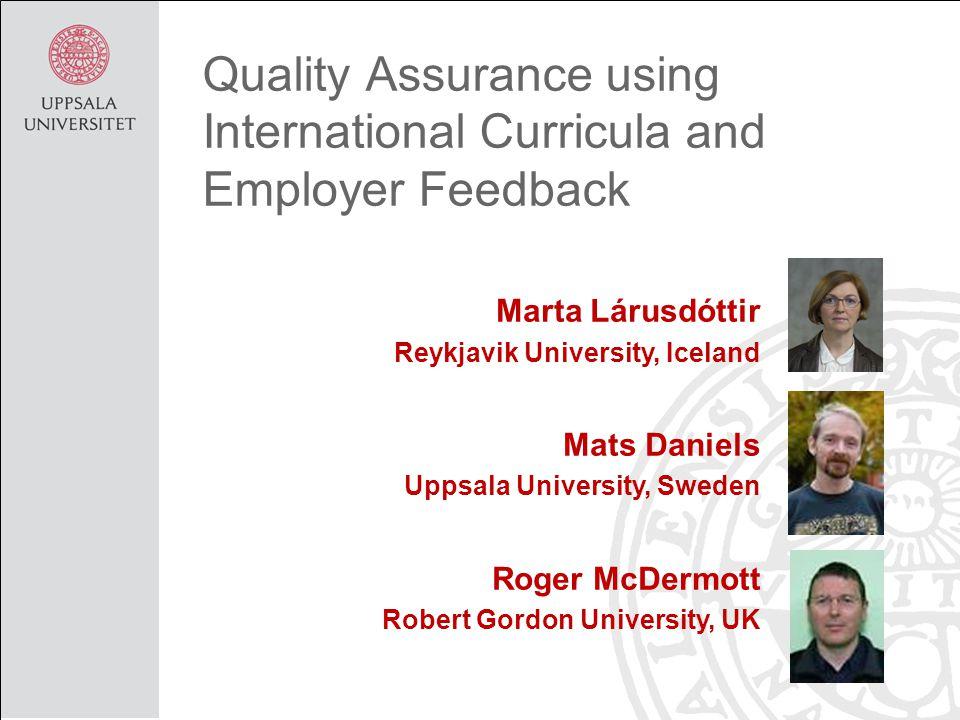 Quality Assurance using International Curricula and Employer Feedback Marta Lárusdóttir Reykjavik University, Iceland Mats Daniels Uppsala University, Sweden Roger McDermott Robert Gordon University, UK