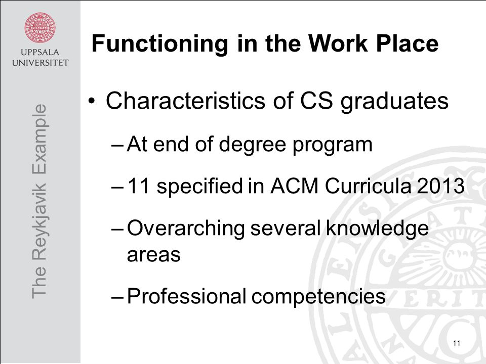 Characteristics of CS graduates –At end of degree program –11 specified in ACM Curricula 2013 –Overarching several knowledge areas –Professional competencies 11 The Reykjavik Example Functioning in the Work Place