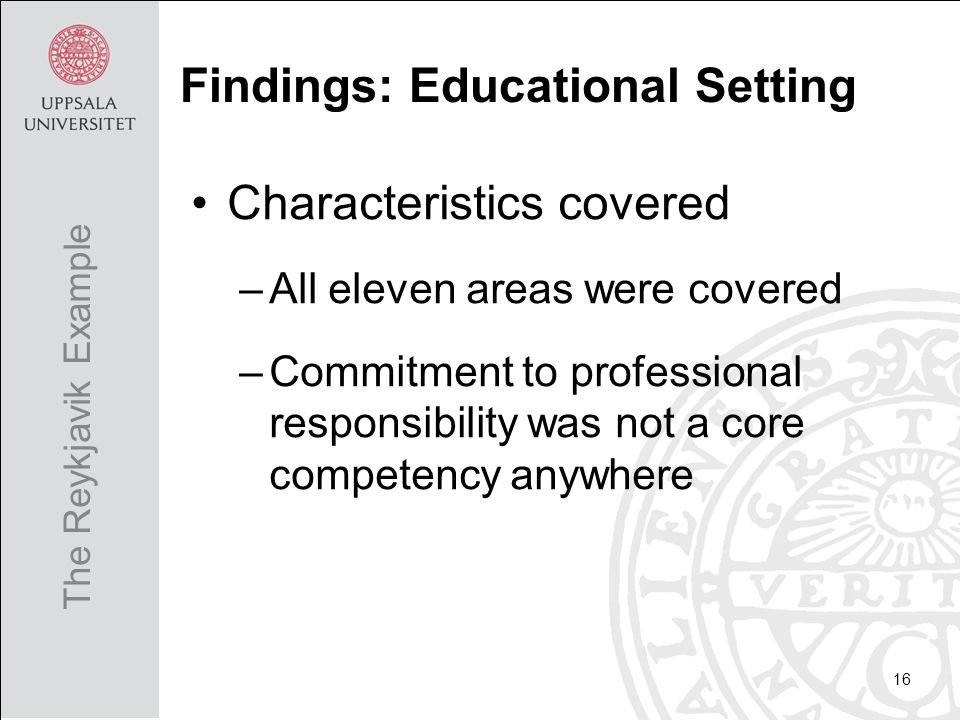 Characteristics covered –All eleven areas were covered –Commitment to professional responsibility was not a core competency anywhere 16 The Reykjavik Example Findings: Educational Setting