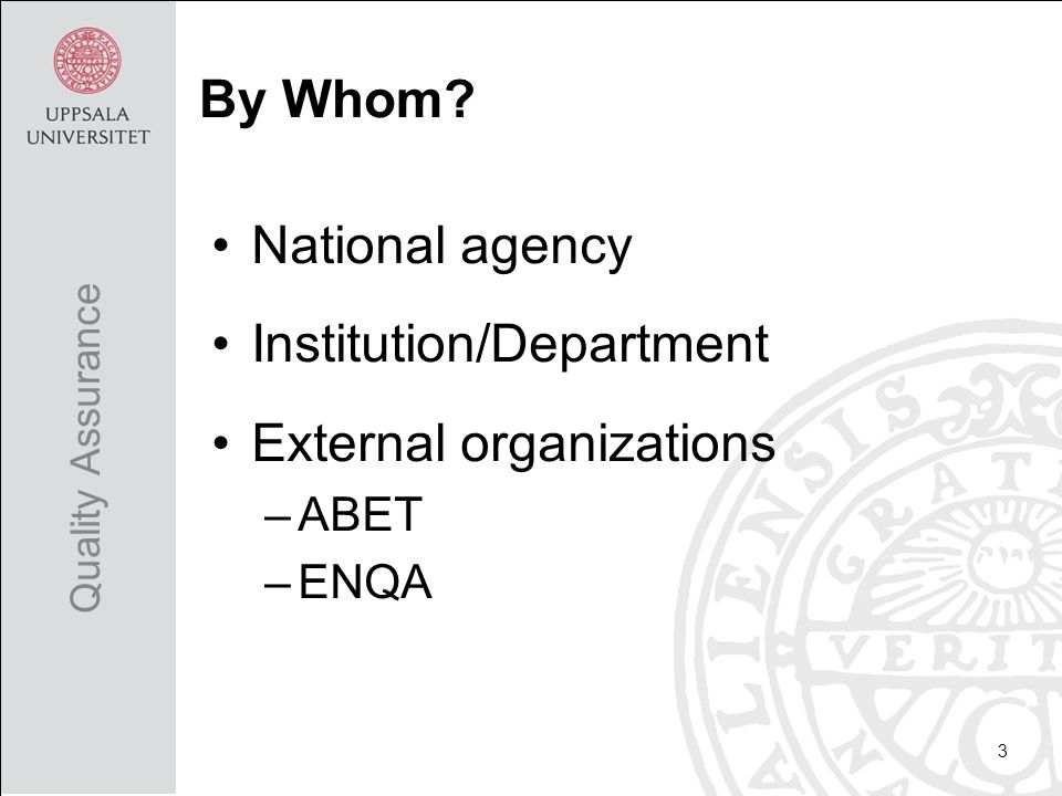 National agency Institution/Department External organizations –ABET –ENQA 3 Quality Assurance By Whom?