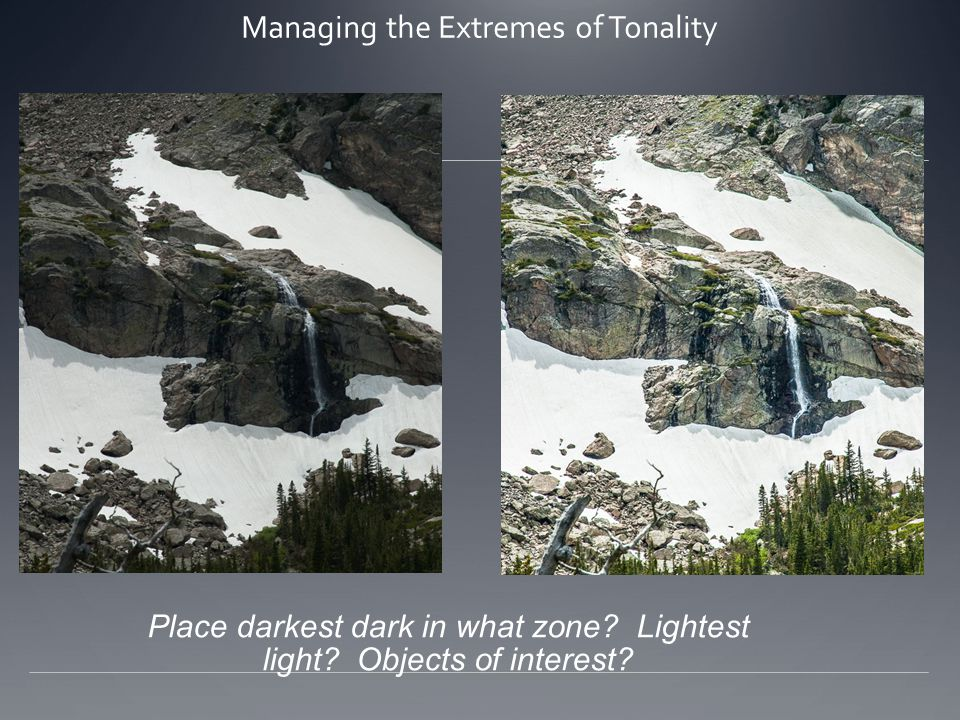 Managing the Extremes of Tonality Place darkest dark in what zone? Lightest light? Objects of interest?