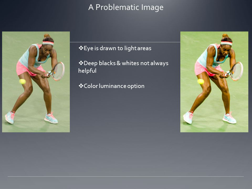 A Problematic Image  Eye is drawn to light areas  Deep blacks & whites not always helpful  Color luminance option