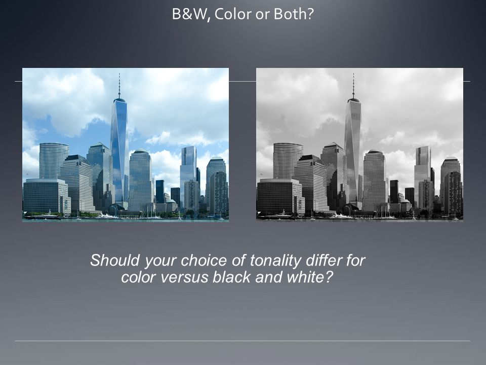 B&W, Color or Both Should your choice of tonality differ for color versus black and white