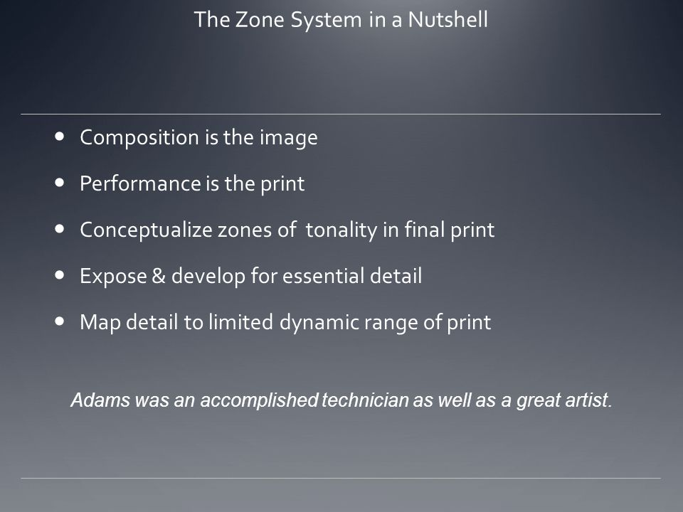The Zone System in a Nutshell Composition is the image Performance is the print Conceptualize zones of tonality in final print Expose & develop for essential detail Map detail to limited dynamic range of print Adams was an accomplished technician as well as a great artist.