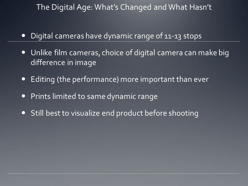 The Digital Age: What's Changed and What Hasn't Digital cameras have dynamic range of 11-13 stops Unlike film cameras, choice of digital camera can make big difference in image Editing (the performance) more important than ever Prints limited to same dynamic range Still best to visualize end product before shooting