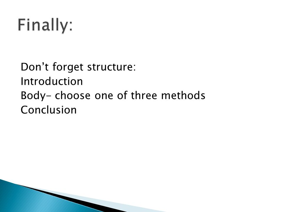 Don't forget structure: Introduction Body- choose one of three methods Conclusion