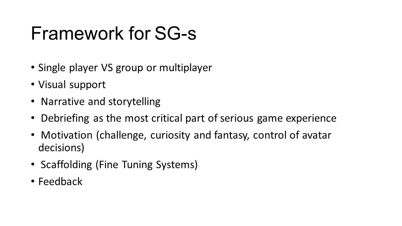 Framework for SG-s Single player VS group or multiplayer Visual support Narrative and storytelling Debriefing as the most critical part of serious game experience Motivation (challenge, curiosity and fantasy, control of avatar decisions) Scaffolding (Fine Tuning Systems) Feedback