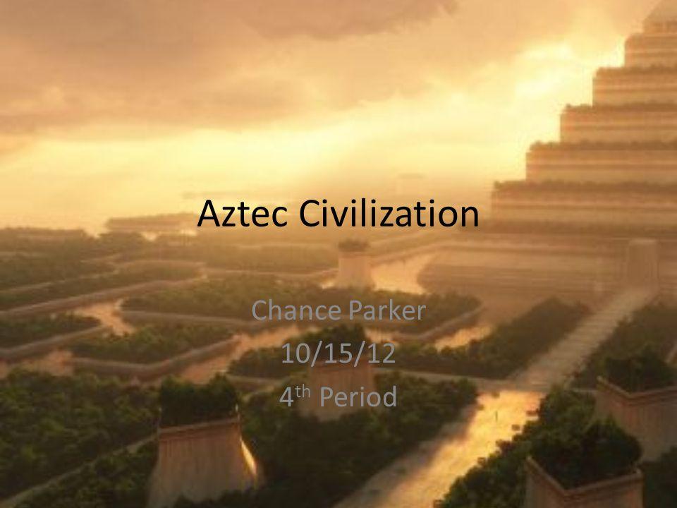 Aztec Civilization Chance Parker 10/15/12 4 th Period