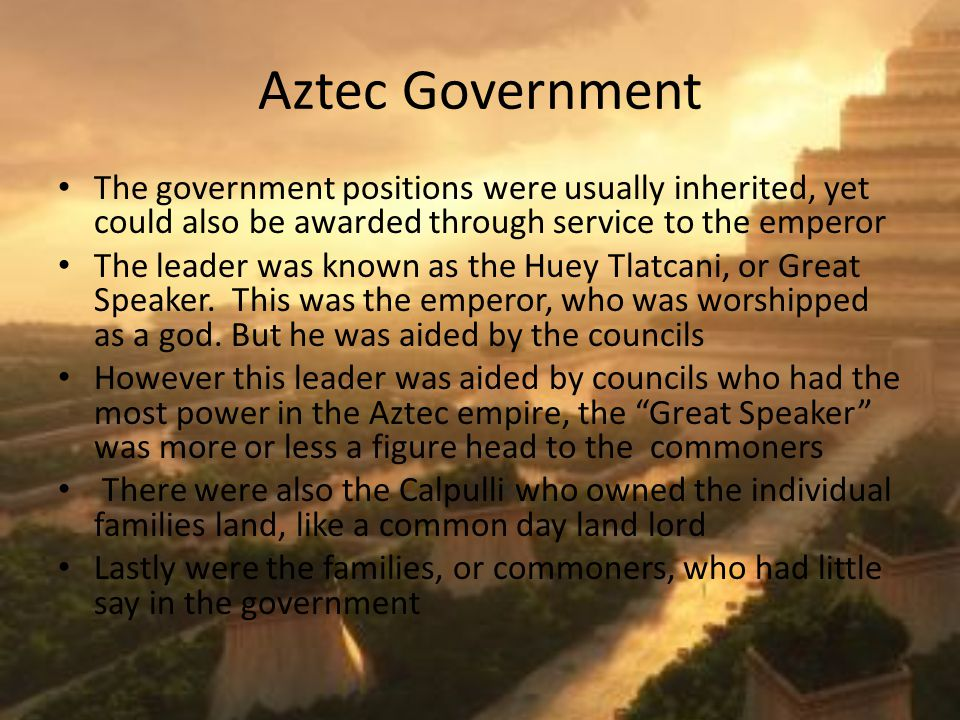 Aztec Government The government positions were usually inherited, yet could also be awarded through service to the emperor The leader was known as the Huey Tlatcani, or Great Speaker.