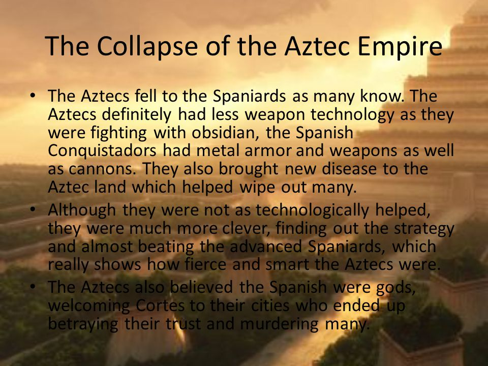 The Collapse of the Aztec Empire The Aztecs fell to the Spaniards as many know.