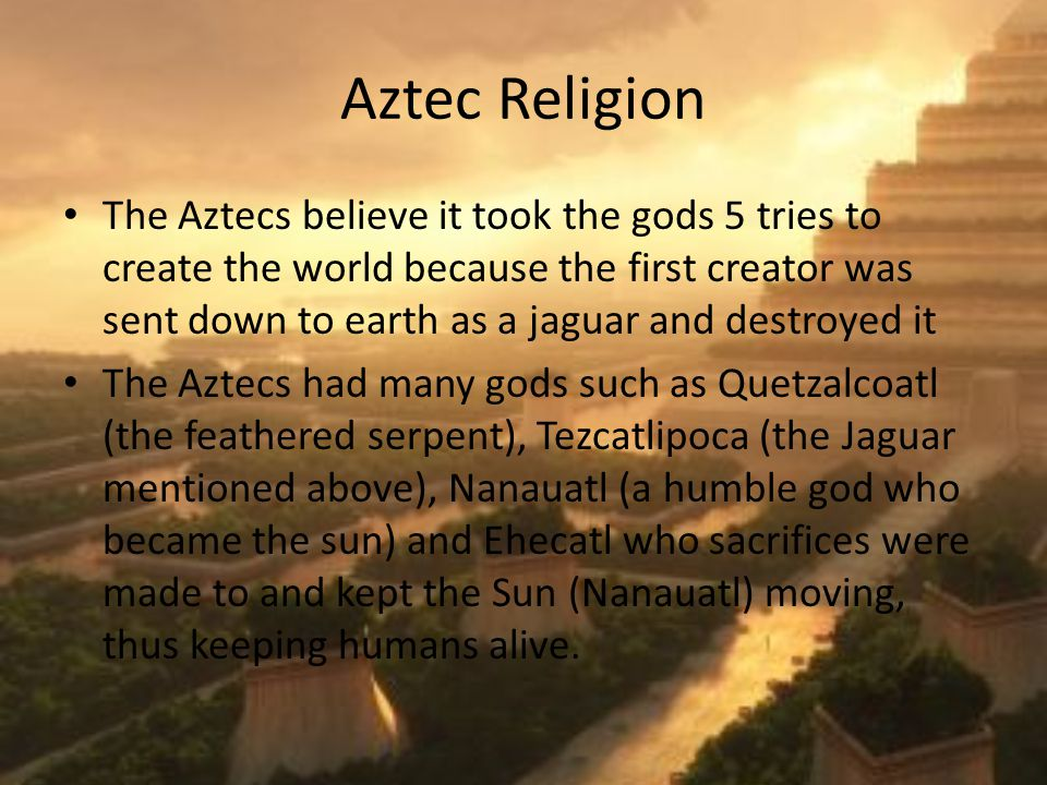 Aztec Religion The Aztecs believe it took the gods 5 tries to create the world because the first creator was sent down to earth as a jaguar and destroyed it The Aztecs had many gods such as Quetzalcoatl (the feathered serpent), Tezcatlipoca (the Jaguar mentioned above), Nanauatl (a humble god who became the sun) and Ehecatl who sacrifices were made to and kept the Sun (Nanauatl) moving, thus keeping humans alive.
