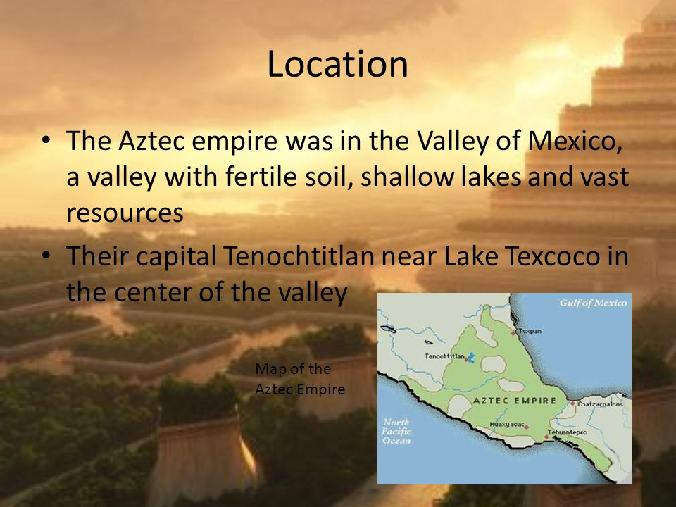 Location The Aztec empire was in the Valley of Mexico, a valley with fertile soil, shallow lakes and vast resources Their capital Tenochtitlan near Lake Texcoco in the center of the valley Map of the Aztec Empire