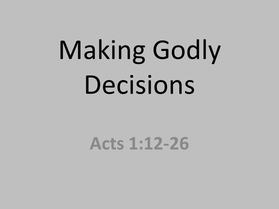 Making Godly Decisions Acts 1:12-26