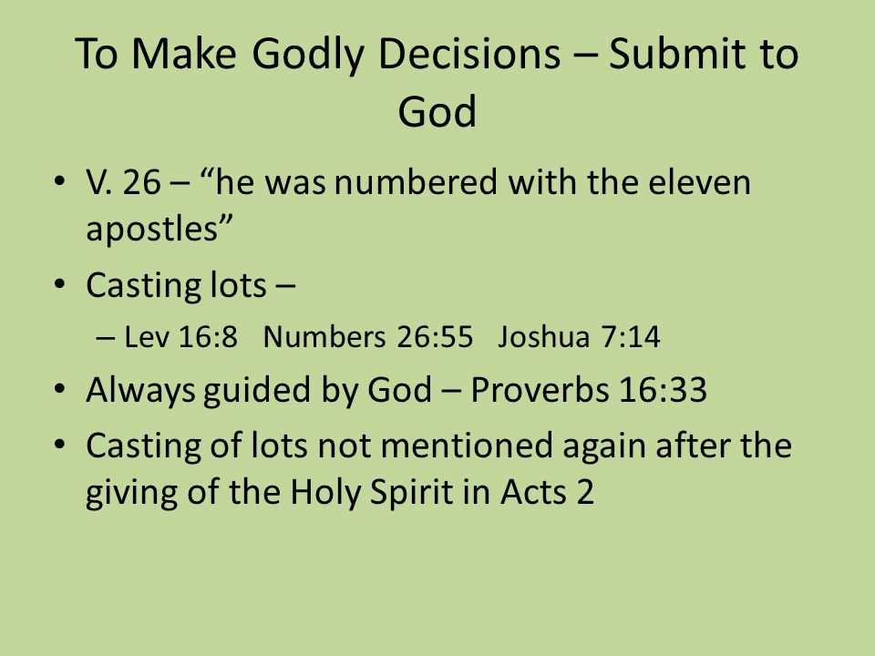 "To Make Godly Decisions – Submit to God V. 26 – ""he was numbered with the eleven apostles"" Casting lots – – Lev 16:8 Numbers 26:55 Joshua 7:14 Always"
