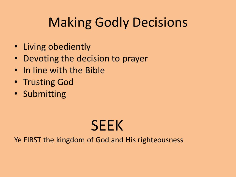 Making Godly Decisions Living obediently Devoting the decision to prayer In line with the Bible Trusting God Submitting SEEK Ye FIRST the kingdom of God and His righteousness