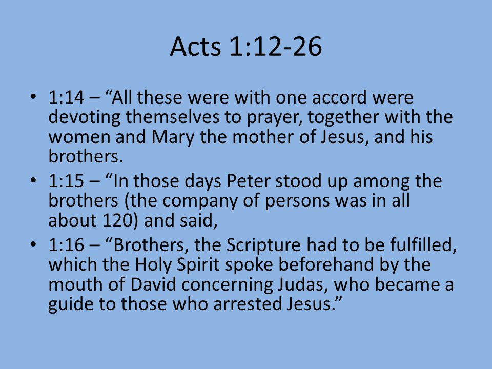 Acts 1:12-26 1:14 – All these were with one accord were devoting themselves to prayer, together with the women and Mary the mother of Jesus, and his brothers.