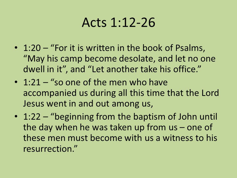Acts 1:12-26 1:20 – For it is written in the book of Psalms, May his camp become desolate, and let no one dwell in it , and Let another take his office. 1:21 – so one of the men who have accompanied us during all this time that the Lord Jesus went in and out among us, 1:22 – beginning from the baptism of John until the day when he was taken up from us – one of these men must become with us a witness to his resurrection.