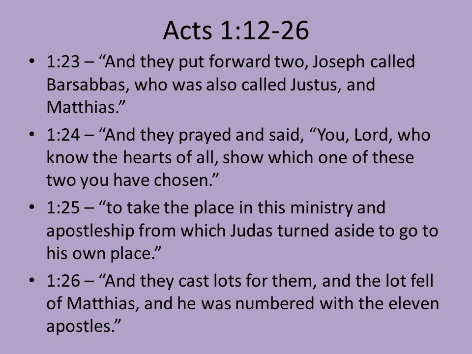 "Acts 1:12-26 1:23 – ""And they put forward two, Joseph called Barsabbas, who was also called Justus, and Matthias."" 1:24 – ""And they prayed and said, """